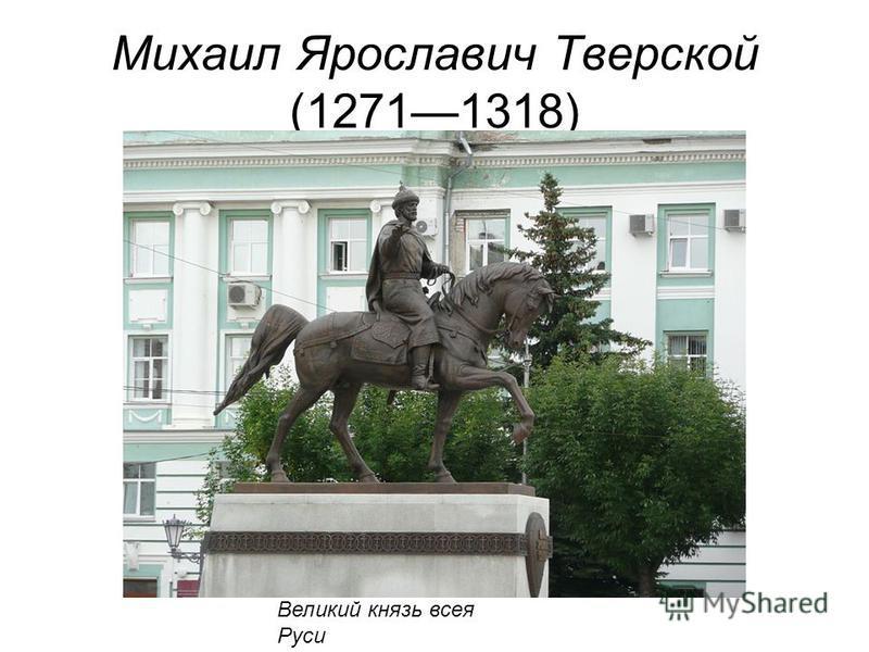 Михаил Ярославич Тверской (12711318) Великий князь всея Руси