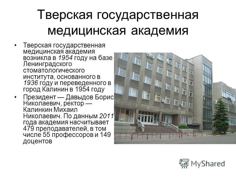 Тверская государственная медицинская академия Тверская государственная медицинская академия возникла в 1954 году на базе Ленинградского стоматологического института, основанного в 1936 году и переведенного в город Калинин в 1954 году Президент Давыдо