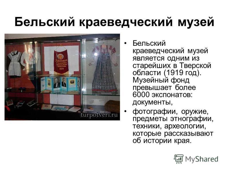 Бельский краеведческий музей Бельский краеведческий музей является одним из старейших в Тверской области (1919 год). Музейный фонд превышает более 6000 экспонатов: документы, фотографии, оружие, предметы этнографии, техники, археологии, которые расск