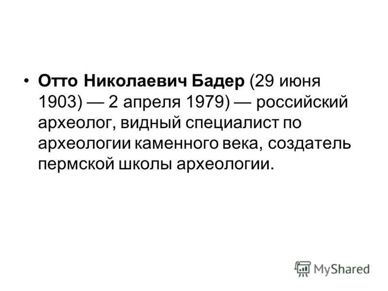 Отто Николаевич Бадер (29 июня 1903) 2 апреля 1979) российский археолог, видный специалист по археологии каменного века, создатель пермской школы археологии.