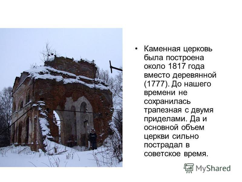 Каменная церковь была построена около 1817 года вместо деревянной (1777). До нашего времени не сохранилась трапезная с двумя приделами. Да и основной объем церкви сильно пострадал в советское время.