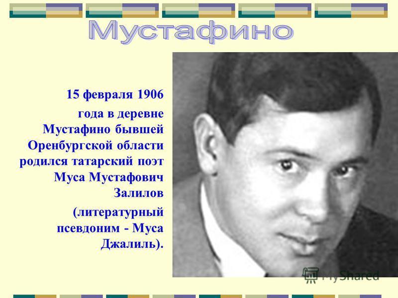 15 февраля 1906 года в деревне Мустафино бывшей Оренбургской области родился татарский поэт Муса Мустафович Залилов (литературный псевдоним - Муса Джалиль).