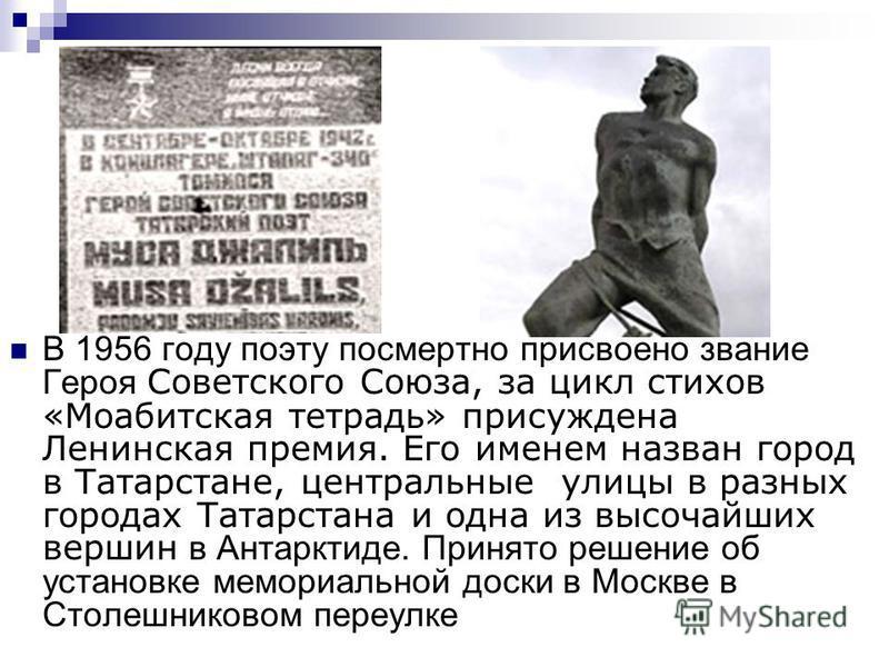 В 1956 году поэту посмертно присвоено звание Героя Советского Союза, за цикл стихов «Моабитская тетрадь» присуждена Ленинская премия. Его именем назван город в Татарстане, центральные улицы в разных городах Татарстана и одна из высочайших вершин в Ан
