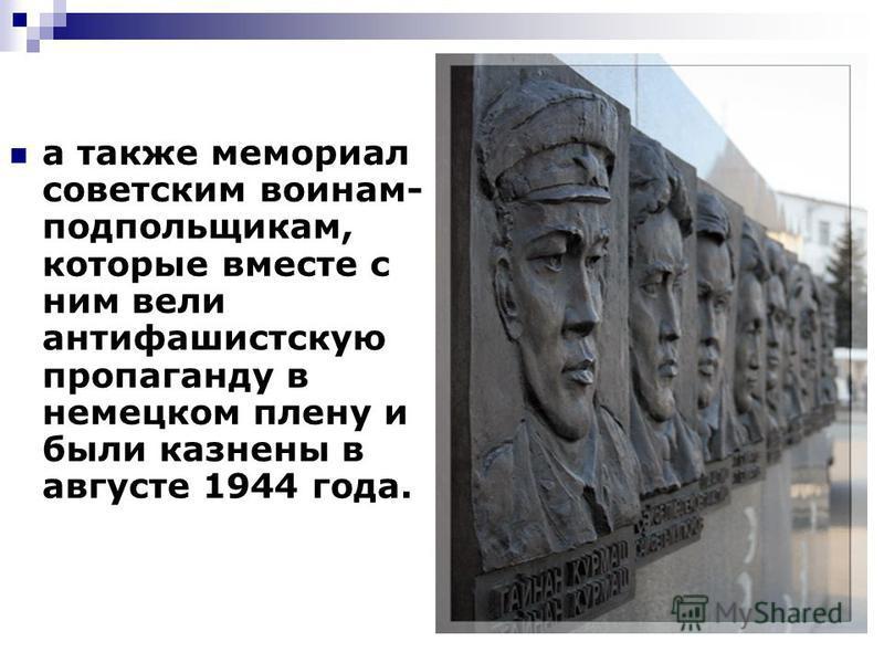 а также мемориал советским воинам- подпольщикам, которые вместе с ним вели антифашистскую пропаганду в немецком плену и были казнены в августе 1944 года.