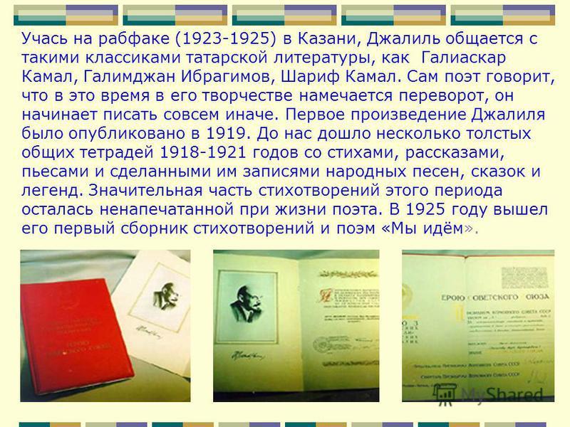 Учась на рабфаке (1923-1925) в Казани, Джалиль общается с такими классиками татарской литературы, как Галиаскар Камал, Галимджан Ибрагимов, Шариф Камал. Сам поэт говорит, что в это время в его творчестве намечается переворот, он начинает писать совсе