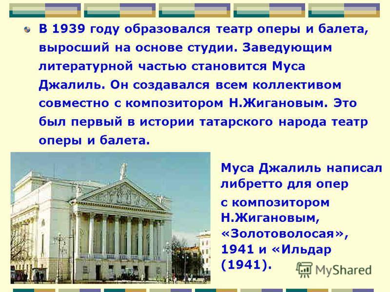 В 1939 году образовался театр оперы и балета, выросший на основе студии. Заведующим литературной частью становится Муса Джалиль. Он создавался всем коллективом совместно с композитором Н.Жигановым. Это был первый в истории татарского народа театр опе