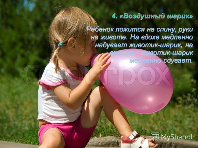 4. «Воздушный шарик» Ребенок ложится на спину, руки на животе. На вдохе медленно надувает животик-шарик, на выдохе – животик-шарик медленно сдувает.