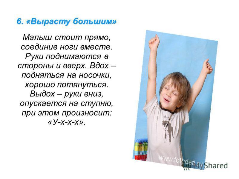 6. «Вырасту большим» Малыш стоит прямо, соединив ноги вместе. Руки поднимаются в стороны и вверх. Вдох – подняться на носочки, хорошо потянуться. Выдох – руки вниз, опускается на ступню, при этом произносит: «У-х-х-х».