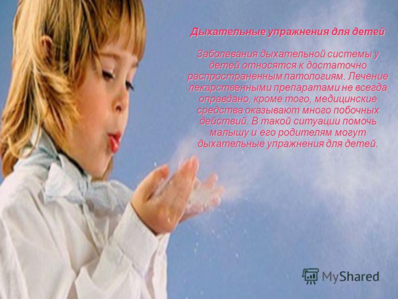 Дыхательные упражнения для детей Заболевания дыхательной системы у детей относятся к достаточно распространенным патологиям. Лечение лекарственными препаратами не всегда оправдано, кроме того, медицинские средства оказывают много побочных действий. В