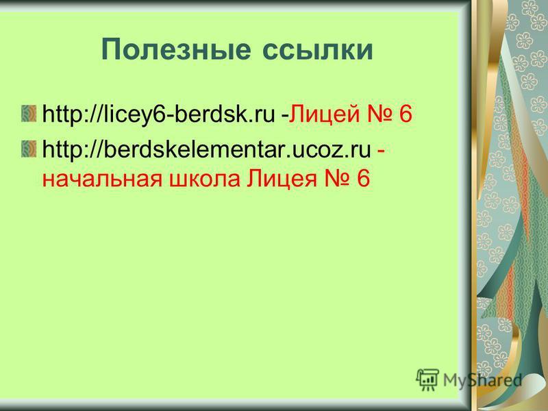 Полезные ссылки http://licey6-berdsk.ru -Лицей 6 http://berdskelementar.ucoz.ru - начальная школа Лицея 6