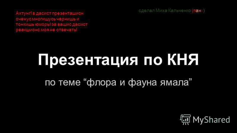 Презентация по КНЯ по теме флора и фауна ямала сделал Миха Кальченко (панк) Ахтунг! в садист презенташион оченус многишусь чернишь и тонкишь юморь! за вашис садист реакшионс моя не отвечать!