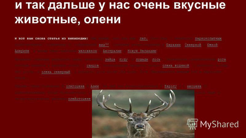 и так дальше у нас очень вкусные животные, олени и вот вам снова статья из википедии: Оле́новые, или оле́нии (лат. Cervidae) семейство парнокопытных млекопитающих, содержащее 51 современный вид [1]. Оленовые распространены в Евразии, Северной и Южной