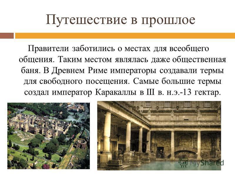 Путешествие в прошлое Правители заботились о местах для всеобщего общения. Таким местом являлась даже общественная баня. В Древнем Риме императоры создавали термы для свободного посещения. Самые большие термы создал император Каракаллы в III в. н.э.-