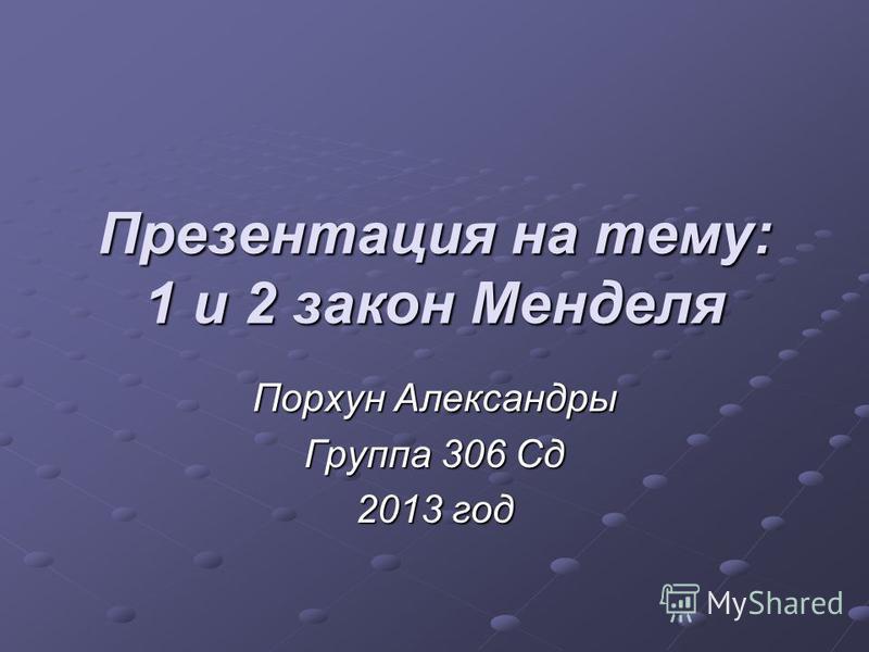 Презентация на тему: 1 и 2 закон Менделя Порхун Александры Группа 306 Сд 2013 год