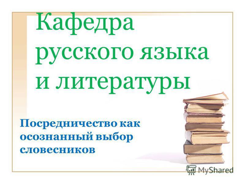 Кафедра русского языка и литературы Посредничество как осознанный выбор словесников