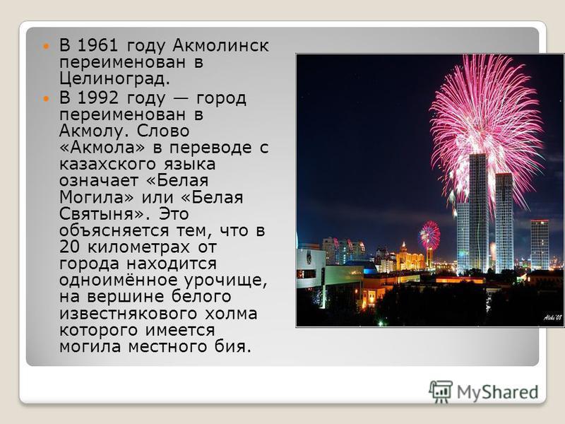 В 1961 году Акмолинск переименован в Целиноград. В 1992 году город переименован в Акмолу. Слово «Акмола» в переводе с казахского языка означает «Белая Могила» или «Белая Святыня». Это объясняется тем, что в 20 километрах от города находится одноимённ