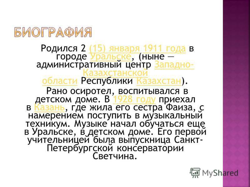 Родился 2 (15) января 1911 года в городе Уральске, (ныне административный центр Западно- Казахстанской области Республики Казахстан).(15) января 1911 года УральскеЗападно- Казахстанской области Казахстан Рано осиротел, воспитывался в детском доме. В