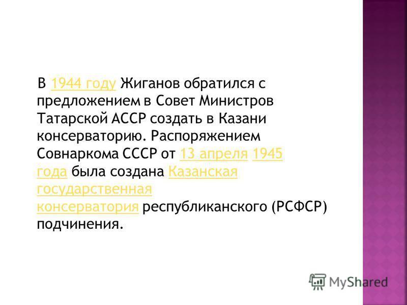 В 1944 году Жиганов обратился с предложением в Совет Министров Татарской АССР создать в Казани консерваторию. Распоряжением Совнаркома СССР от 13 апреля 1945 года была создана Казанская государственная консерватория республиканского (РСФСР) подчинени
