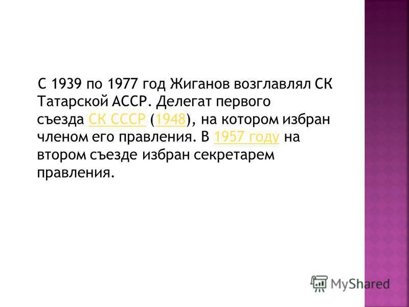 С 1939 по 1977 год Жиганов возглавлял СК Татарской АССР. Делегат первого съезда СК СССР (1948), на котором избран членом его правления. В 1957 году на втором съезде избран секретарем правления.СК СССР19481957 году