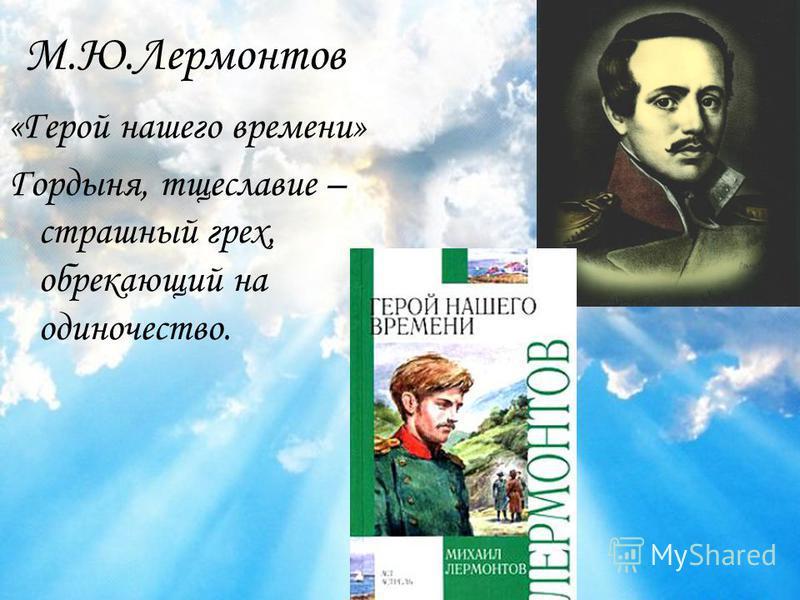 М.Ю.Лермонтов «Герой нашего времени» Гордыня, тщеславие – страшный грех, обрекающий на одиночество.