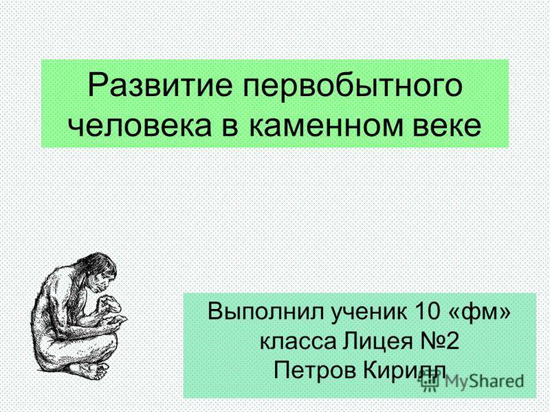 Развитие первобытного человека в каменном веке Выполнил ученик 10 «фм» класса Лицея 2 Петров Кирилл