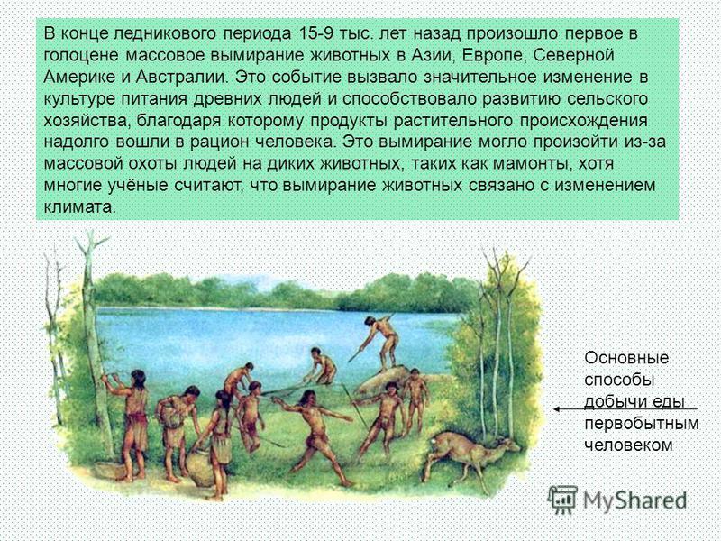 В конце ледникового периода 15-9 тыс. лет назад произошло первое в голоцене массовое вымирание животных в Азии, Европе, Северной Америке и Австралии. Это событие вызвало значительное изменение в культуре питания древних людей и способствовало развити
