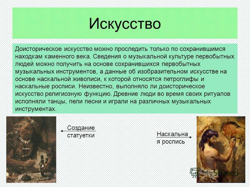Искусство Доисторическое искусство можно проследить только по сохранившимся находкам каменного века. Сведения о музыкальной культуре первобытных людей можно получить на основе сохранившихся первобытных музыкальных инструментов, а данные об изобразите