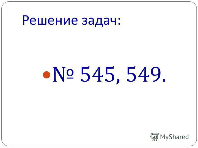 Решение задач : 545, 549.