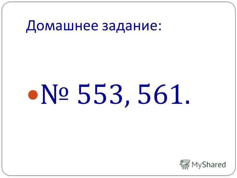 Домашнее задание : 553, 561.
