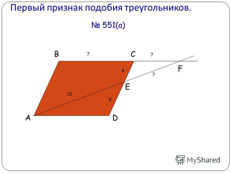 Первый признак подобия треугольников. 551(а) A BC D E F 10 4 8 ? ? 7