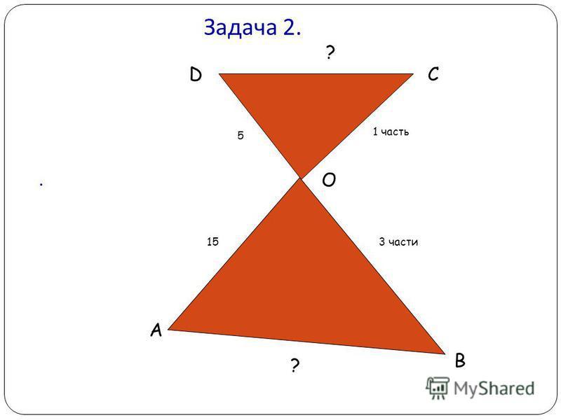 Задача 2. DC O B A 15 5 1 часть 3 части ? ?.