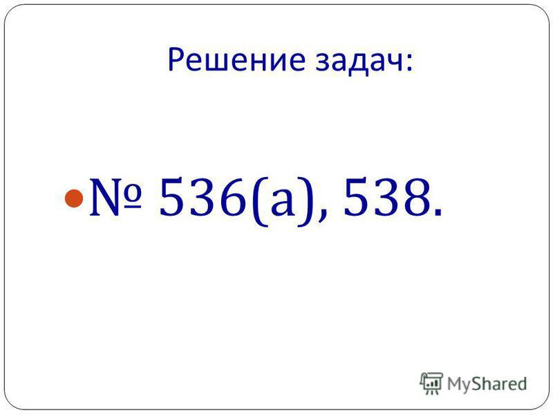 Решение задач : 536( а ), 538.