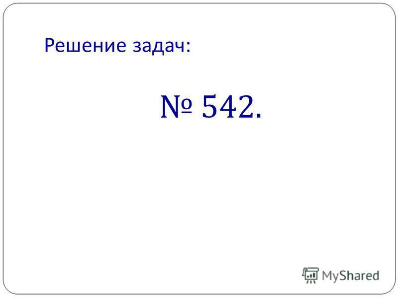 Решение задач : 542.