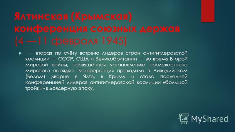 Ялтинская (Крымская) конференция союзных держав (4 11 февраля 1945) вторая по счёту встреча лидеров стран антигитлеровской коалиции СССР, США и Великобритании во время Второй мировой войны, посвящённая установлению послевоенного мирового порядка. Кон