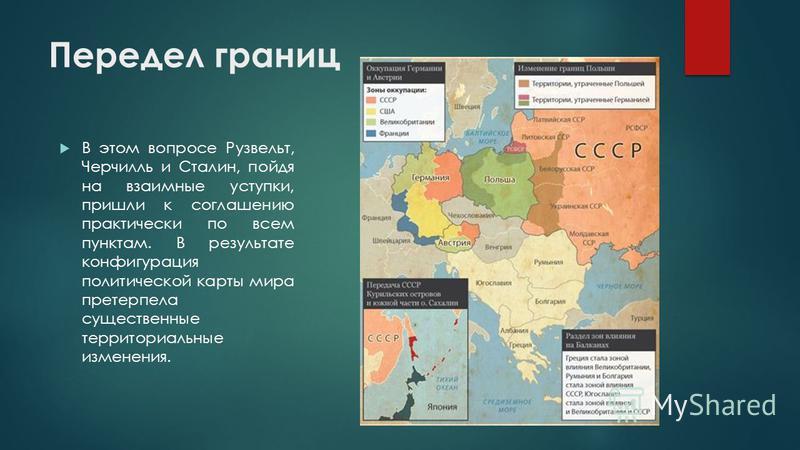 Передел границ В этом вопросе Рузвельт, Черчилль и Сталин, пойдя на взаимные уступки, пришли к соглашению практически по всем пунктам. В результате конфигурация политической карты мира претерпела существенные территориальные изменения.
