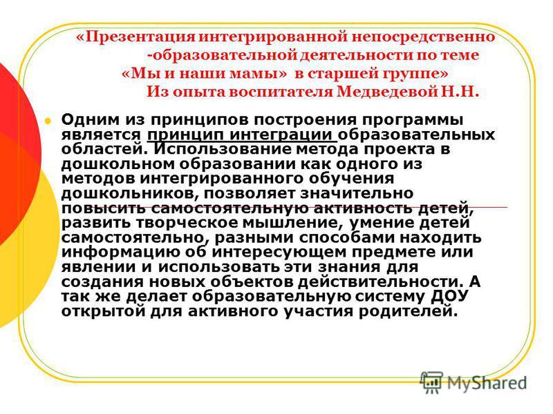 «Презентация интегрированной непосредственно -образовательной деятельности по теме «Мы и наши мамы» в старшей группе» Из опыта воспитателя Медведевой Н.Н. Одним из принципов построения программы является принцип интеграции образовательных областей. И