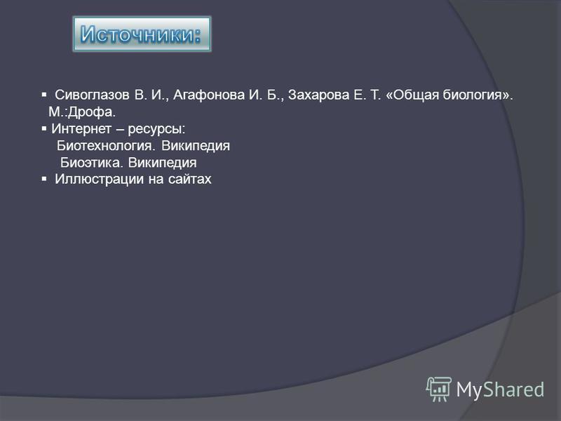 Сивоглазов В. И., Агафонова И. Б., Захарова Е. Т. «Общая биология». М.:Дрофа. Интернет – ресурсы: Биотехнология. Википедия Биоэтика. Википедия Иллюстрации на сайтах