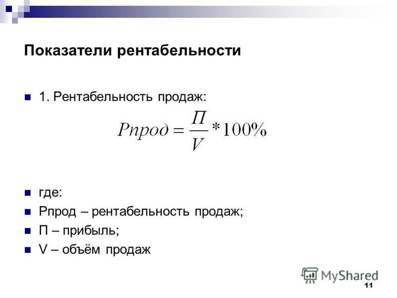 11 Показатели рентабельности 1. Рентабельность продаж: где: Рпрод – рентабельность продаж; П – прибыль; V – объём продаж