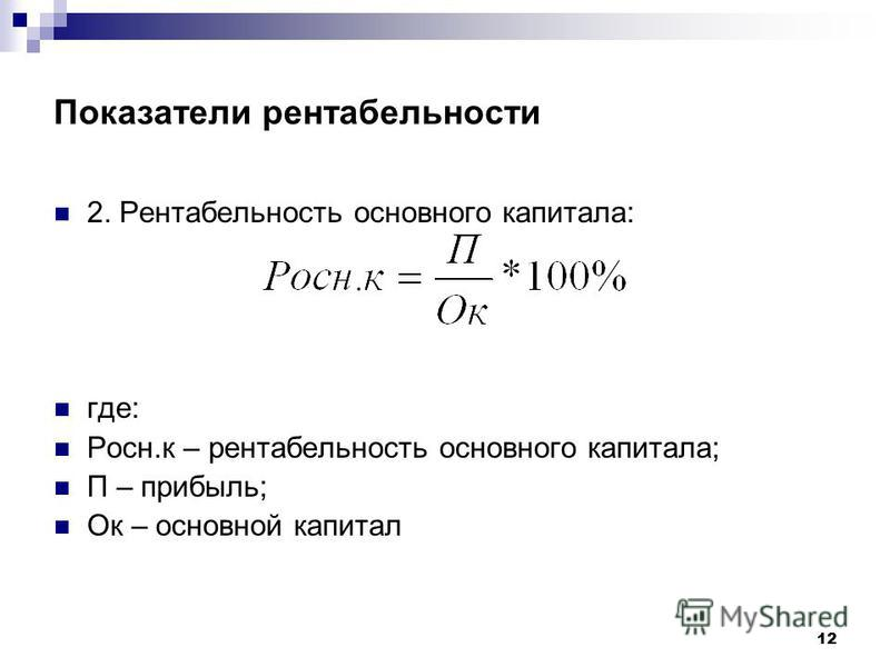 12 Показатели рентабельности 2. Рентабельность основного капитала: где: Росн.к – рентабельность основного капитала; П – прибыль; Ок – основной капитал