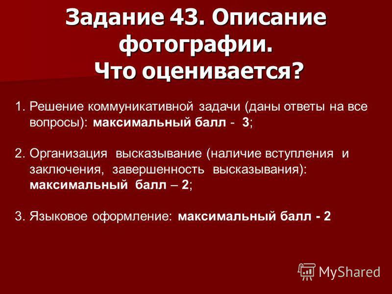 Задание 43. Описание фотографии. Что оценивается? 1. Решение коммуникативной задачи (даны ответы на все вопросы): максимальный балл - 3; 2. Организация высказывание (наличие вступления и заключения, завершенность высказывания): максимальный балл – 2;