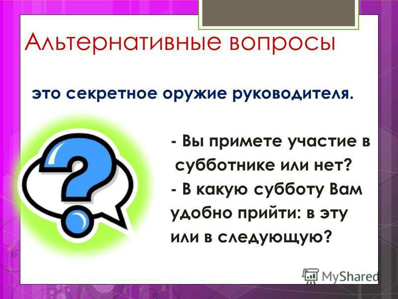 Альтернативные вопросы это секретное оружие руководителя. - Вы примете участие в субботнике или нет? - В какую субботу Вам удобно прийти: в эту или в следующую?
