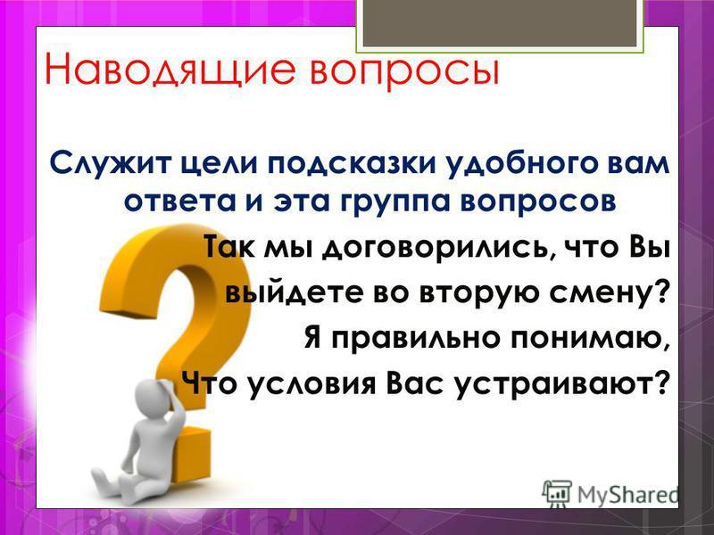 Наводящие вопросы Служит цели подсказки удобного вам ответа и эта группа вопросов Так мы договорились, что Вы выйдете во вторую смену? Я правильно понимаю, Что условия Вас устраивают?