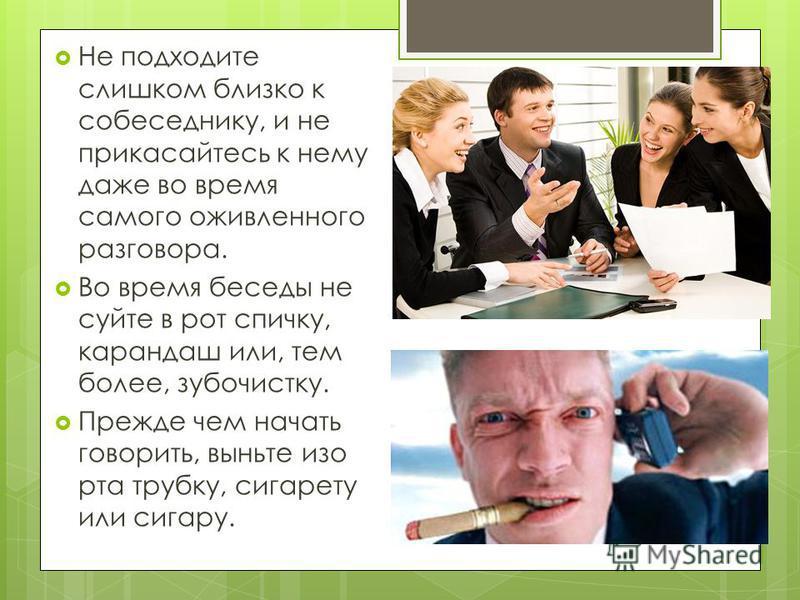 Не подходите слишком близко к собеседнику, и не прикасайтесь к нему даже во время самого оживленного разговора. Во время беседы не суйте в рот спичку, карандаш или, тем более, зубочистку. Прежде чем начать говорить, выньте изо рта трубку, сигарету ил
