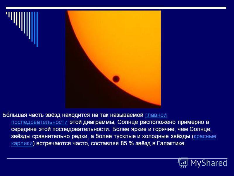 Бо́льшая часть звёзд находится на так называемой главной последовательности этой диаграммы, Солнце расположено примерно в середине этой последовательности. Более яркие и горячие, чем Солнце, звёзды сравнительно редки, а более тусклые и холодные звёзд