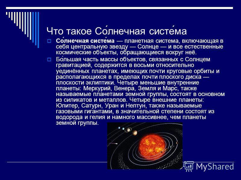 Что такое Со́лнечная систе́ма Со́лнечная систе́ма планетная система, включающая в себя центральную звезду Солнце и все естественные космические объекты, обращающиеся вокруг неё. Бо́льшая часть массы объектов, связанных с Солнцем гравитацией, содержит