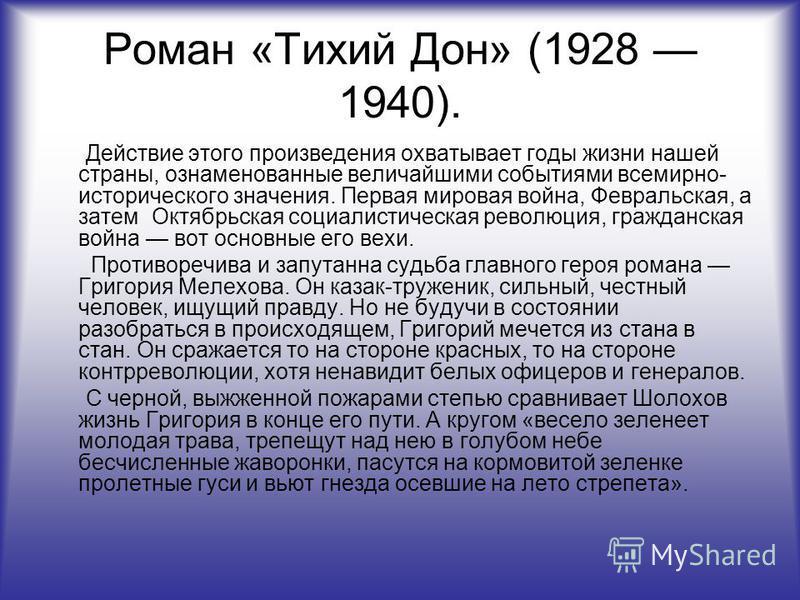 Роман «Тихий Дон» (1928 1940). Действие этого произведения охватывает годы жизни нашей страны, ознаменованные величайшими событиями всемирно- исторического значения. Первая мировая война, Февральская, а затем Октябрьская социалистическая революция, г