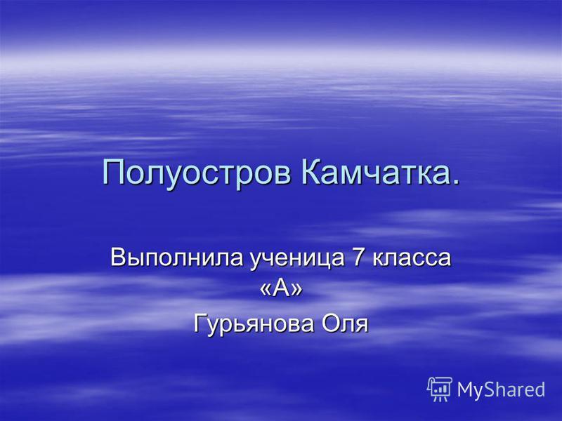 Полуостров Камчатак. Выполнила ученица 7 класса «А» Гурьянова Оля