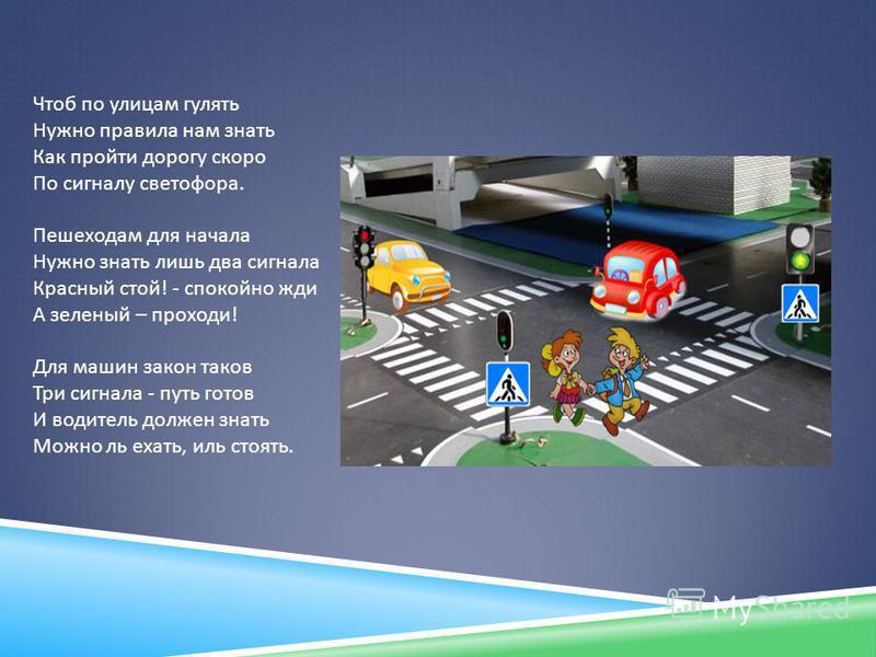 Чтоб по улицам гулять Нужно правила нам знать Как пройти дорогу скоро По сигналу светофора. Пешеходам для начала Нужно знать лишь два сигнала Красный стой! - спокойно жди А зеленый – проходи! Для машин закон таков Три сигнала - путь готов И водитель