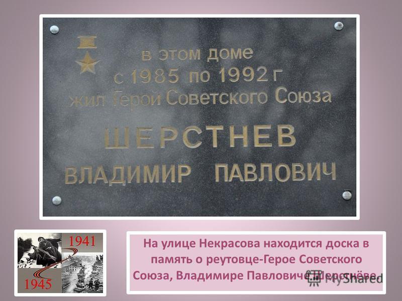 На улице Некрасова находится доска в память о реутовце-Герое Советского Союза, Владимире Павловиче Шерстнёве.