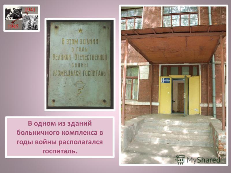В одном из зданий больничного комплекса в годы войны располагался госпиталь.